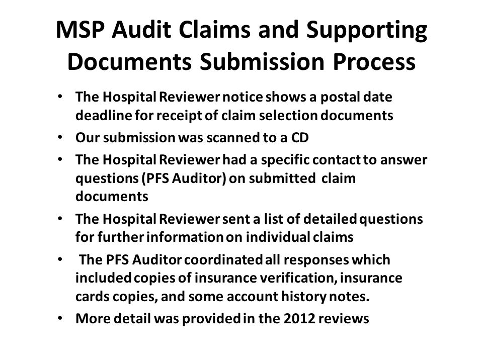 MSP Audit Claims and Supporting Documents Submission Process The Hospital Reviewer notice shows a postal date deadline for receipt of claim selection documents Our submission was scanned to a CD The Hospital Reviewer had a specific contact to answer questions (PFS Auditor) on submitted claim documents The Hospital Reviewer sent a list of detailed questions for further information on individual claims The PFS Auditor coordinated all responses which included copies of insurance verification, insurance cards copies, and some account history notes.