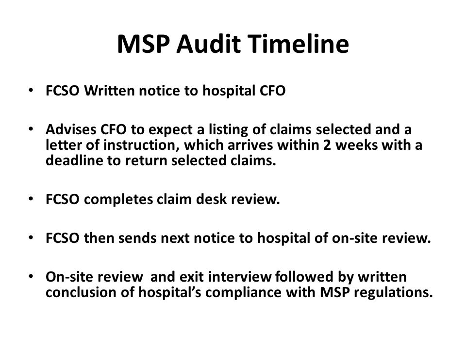 MSP Audit Timeline FCSO Written notice to hospital CFO Advises CFO to expect a listing of claims selected and a letter of instruction, which arrives within 2 weeks with a deadline to return selected claims.