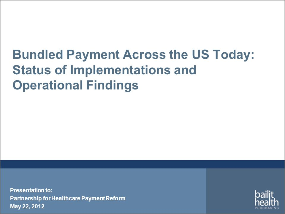 Future of Bundled Payments  Future is promising, but many are still in a wait and see approach  Waiting for results of Medicare's experience with the Bundled Payment for Care Improvement Initiative  Some national carriers trying to establish a consistent methodology  Can bundled payments exist in ACOs.