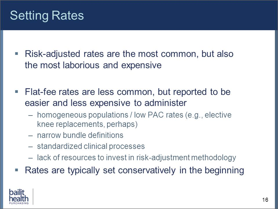 Setting Rates  Risk-adjusted rates are the most common, but also the most laborious and expensive  Flat-fee rates are less common, but reported to be easier and less expensive to administer –homogeneous populations / low PAC rates (e.g., elective knee replacements, perhaps) –narrow bundle definitions –standardized clinical processes –lack of resources to invest in risk-adjustment methodology  Rates are typically set conservatively in the beginning 16
