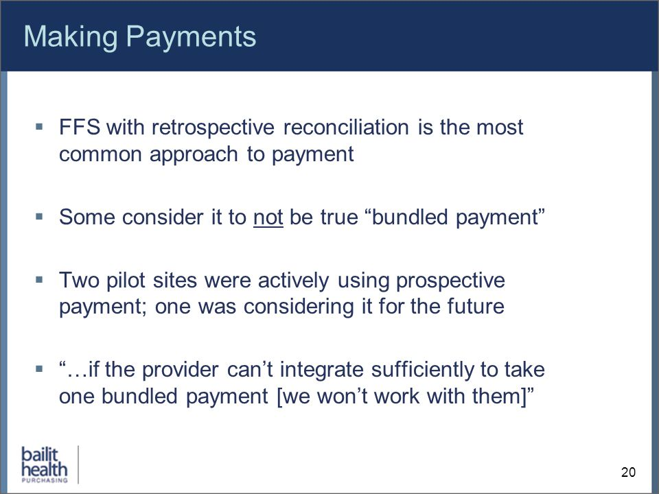 Making Payments  FFS with retrospective reconciliation is the most common approach to payment  Some consider it to not be true bundled payment  Two pilot sites were actively using prospective payment; one was considering it for the future  …if the provider can't integrate sufficiently to take one bundled payment [we won't work with them] 20