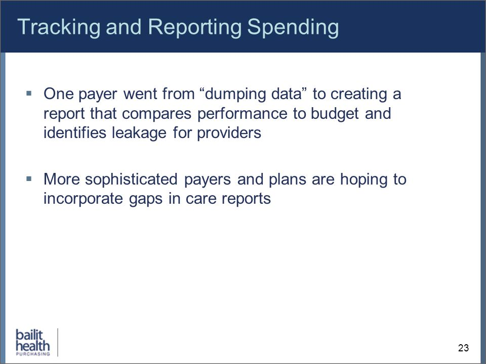 Tracking and Reporting Spending  One payer went from dumping data to creating a report that compares performance to budget and identifies leakage for providers  More sophisticated payers and plans are hoping to incorporate gaps in care reports 23