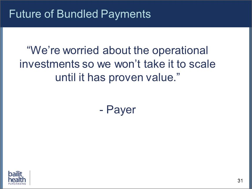Future of Bundled Payments We're worried about the operational investments so we won't take it to scale until it has proven value. - Payer 31