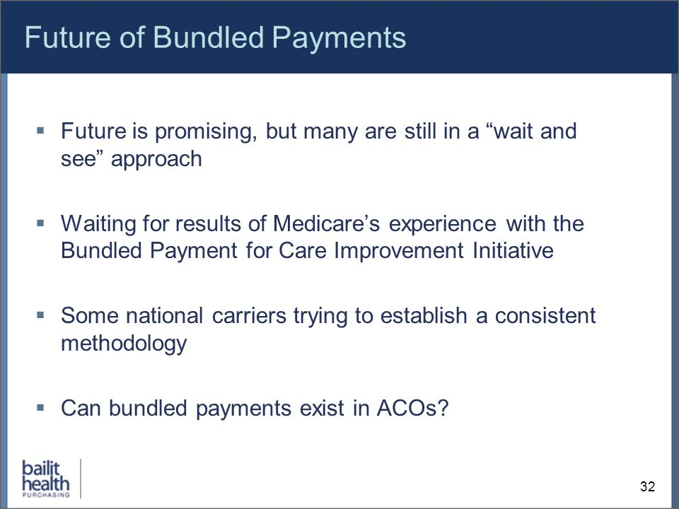 Future of Bundled Payments  Future is promising, but many are still in a wait and see approach  Waiting for results of Medicare's experience with the Bundled Payment for Care Improvement Initiative  Some national carriers trying to establish a consistent methodology  Can bundled payments exist in ACOs.