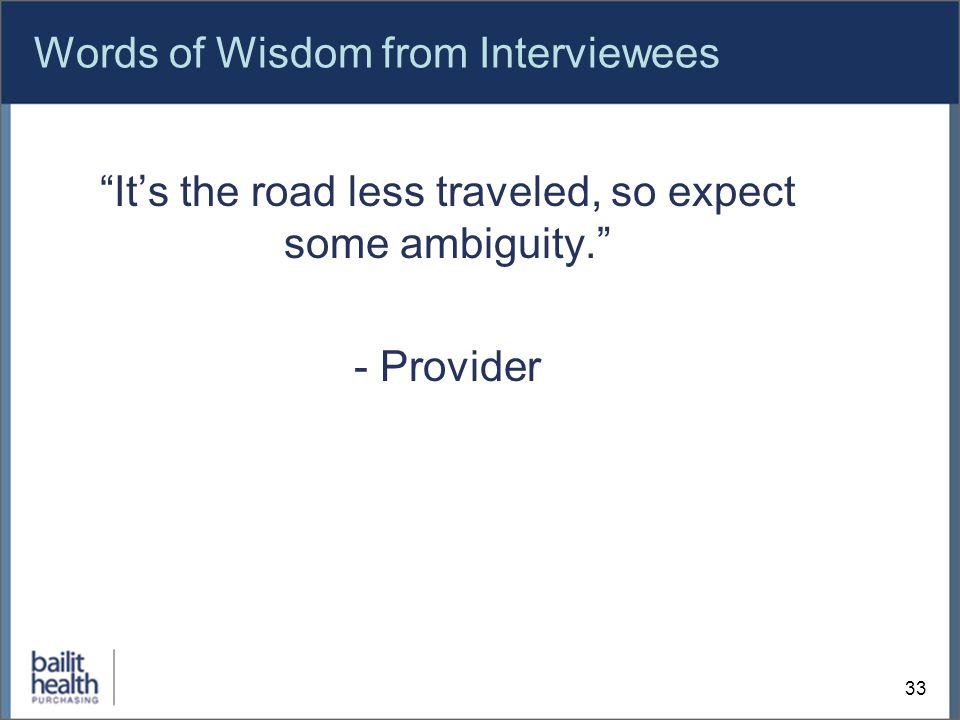 Words of Wisdom from Interviewees It's the road less traveled, so expect some ambiguity. - Provider 33