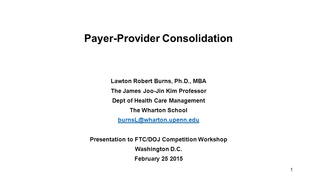1 Payer-Provider Consolidation Lawton Robert Burns, Ph.D., MBA The James Joo-Jin Kim Professor Dept of Health Care Management The Wharton School burnsL@wharton.upenn.edu Presentation to FTC/DOJ Competition Workshop Washington D.C.