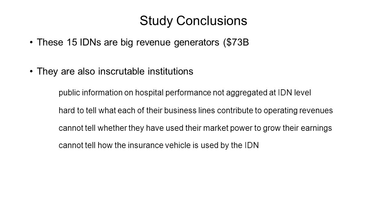 Study Conclusions These 15 IDNs are big revenue generators ($73B They are also inscrutable institutions public information on hospital performance not aggregated at IDN level hard to tell what each of their business lines contribute to operating revenues cannot tell whether they have used their market power to grow their earnings cannot tell how the insurance vehicle is used by the IDN