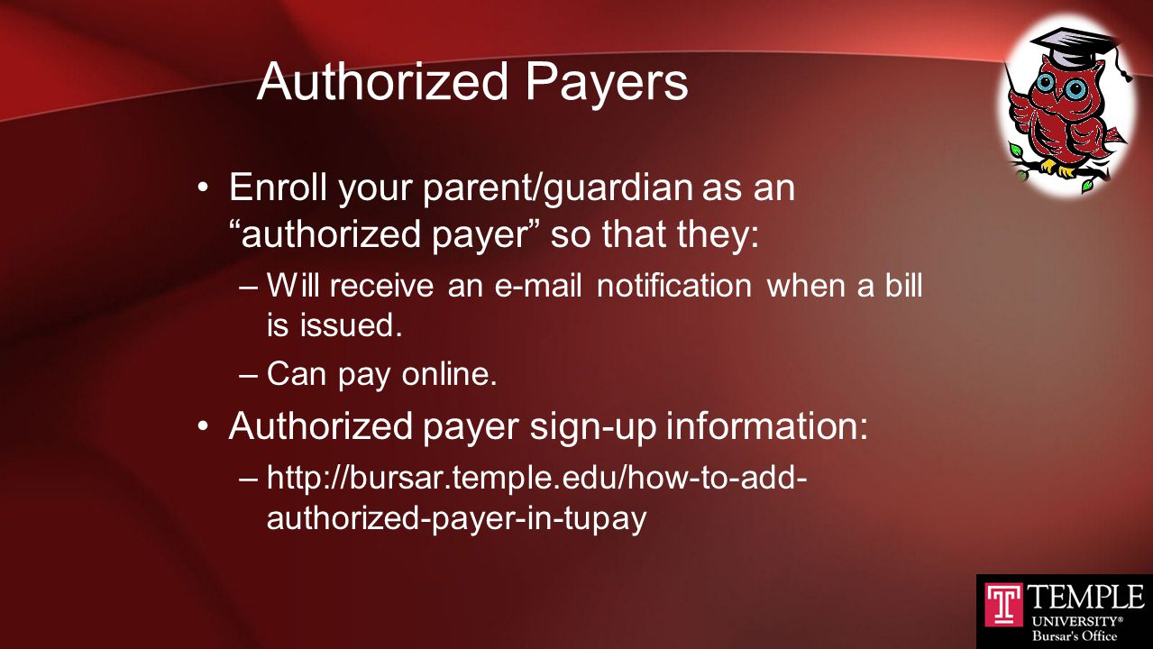 TUPAY  Temple's online billing / payment system  Within TUpay, students can:  Access their e-bill and current balance  See up-to-the-minute view of the student account  Authorize a payer (parent, etc.) & make payment  Authorized payers have the same TUpay functions as students, once granted access  Access TUpay within TUportal:  Select Student Tools and 'TUpay' Under Student Accounts.