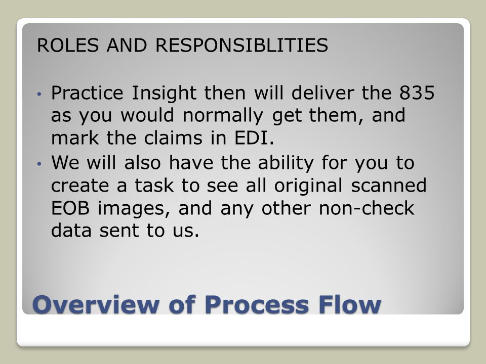 Overview of Process Flow ROLES AND RESPONSIBLITIES Practice Insight then will deliver the 835 as you would normally get them, and mark the claims in EDI.