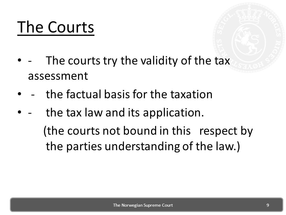 The Courts -The courts try the validity of the tax assessment -the factual basis for the taxation -the tax law and its application.