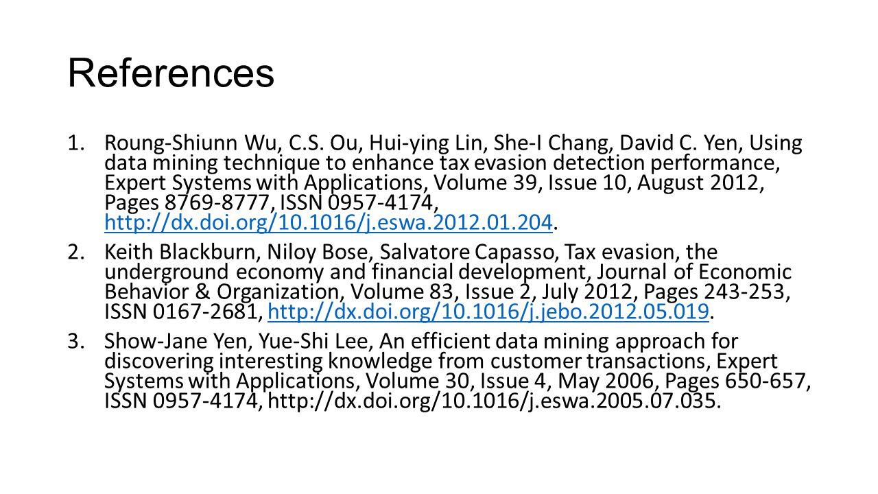 References 1.Roung-Shiunn Wu, C.S. Ou, Hui-ying Lin, She-I Chang, David C. Yen, Using data mining technique to enhance tax evasion detection performan