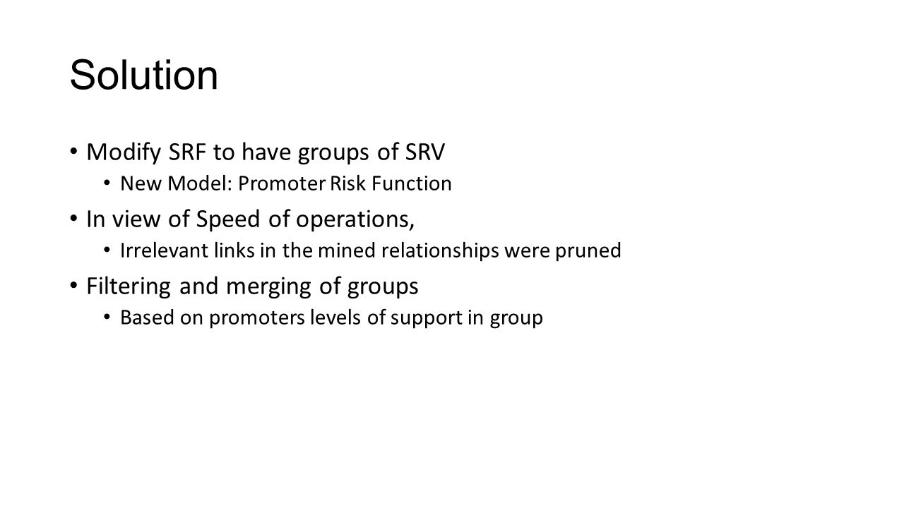 Solution Modify SRF to have groups of SRV New Model: Promoter Risk Function In view of Speed of operations, Irrelevant links in the mined relationships were pruned Filtering and merging of groups Based on promoters levels of support in group