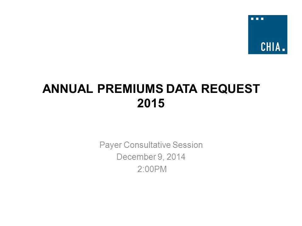 ANNUAL PREMIUMS DATA REQUEST 2015 Payer Consultative Session December 9, 2014 2:00PM