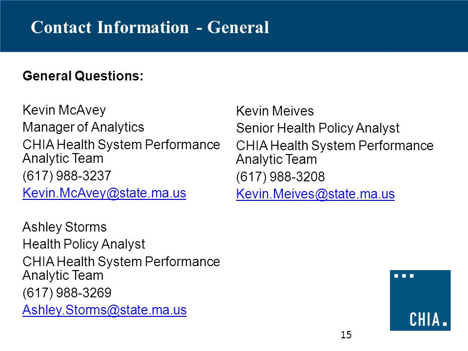 Contact Information - General General Questions: Kevin McAvey Manager of Analytics CHIA Health System Performance Analytic Team (617) 988-3237 Kevin.McAvey@state.ma.us Ashley Storms Health Policy Analyst CHIA Health System Performance Analytic Team (617) 988-3269 Ashley.Storms@state.ma.us 15 Kevin Meives Senior Health Policy Analyst CHIA Health System Performance Analytic Team (617) 988-3208 Kevin.Meives@state.ma.us