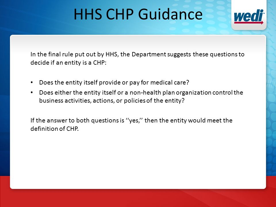 HHS CHP Guidance In the final rule put out by HHS, the Department suggests these questions to decide if an entity is a CHP: Does the entity itself provide or pay for medical care.