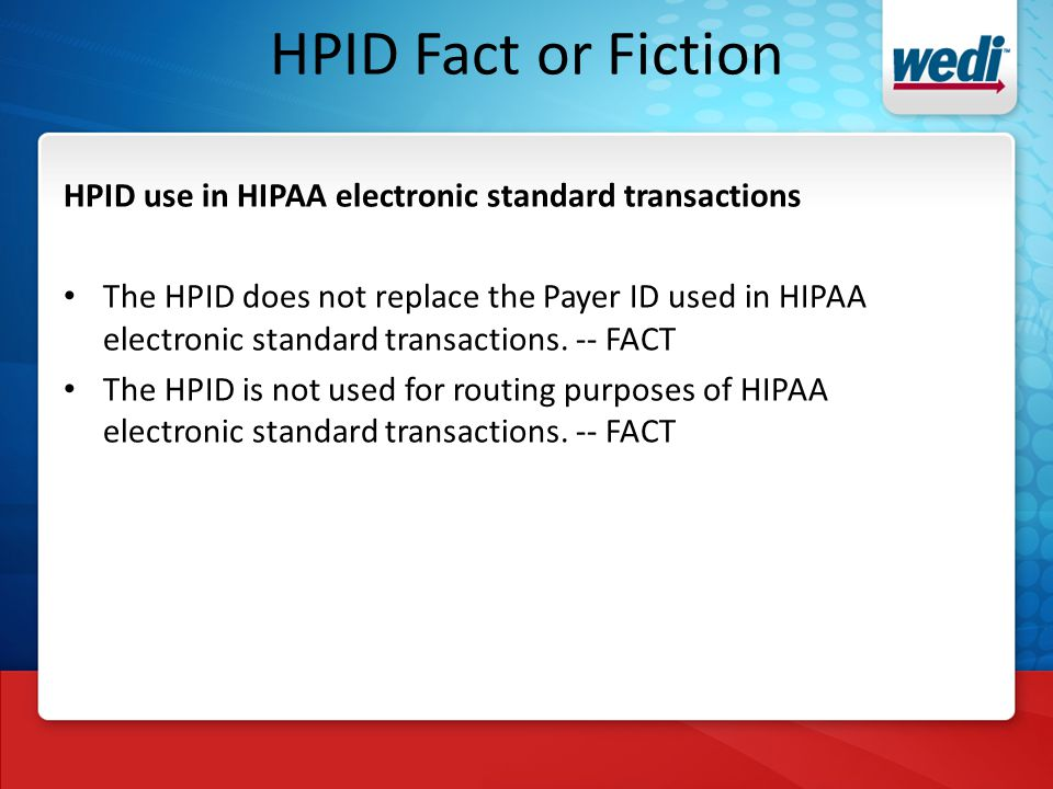 HPID Fact or Fiction HPID use in HIPAA electronic standard transactions The HPID does not replace the Payer ID used in HIPAA electronic standard transactions.