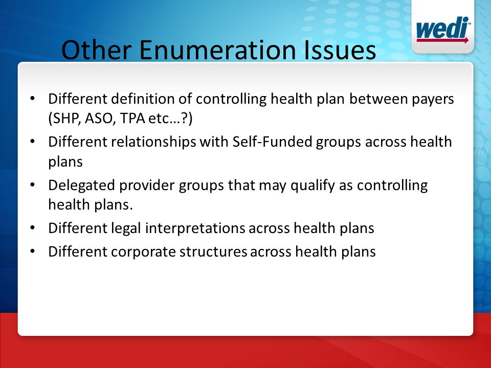 Other Enumeration Issues Different definition of controlling health plan between payers (SHP, ASO, TPA etc… ) Different relationships with Self-Funded groups across health plans Delegated provider groups that may qualify as controlling health plans.