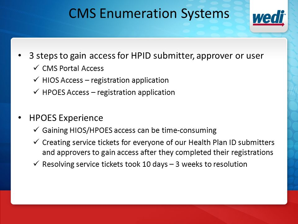 CMS Enumeration Systems 3 steps to gain access for HPID submitter, approver or user CMS Portal Access HIOS Access – registration application HPOES Access – registration application HPOES Experience Gaining HIOS/HPOES access can be time-consuming Creating service tickets for everyone of our Health Plan ID submitters and approvers to gain access after they completed their registrations Resolving service tickets took 10 days – 3 weeks to resolution