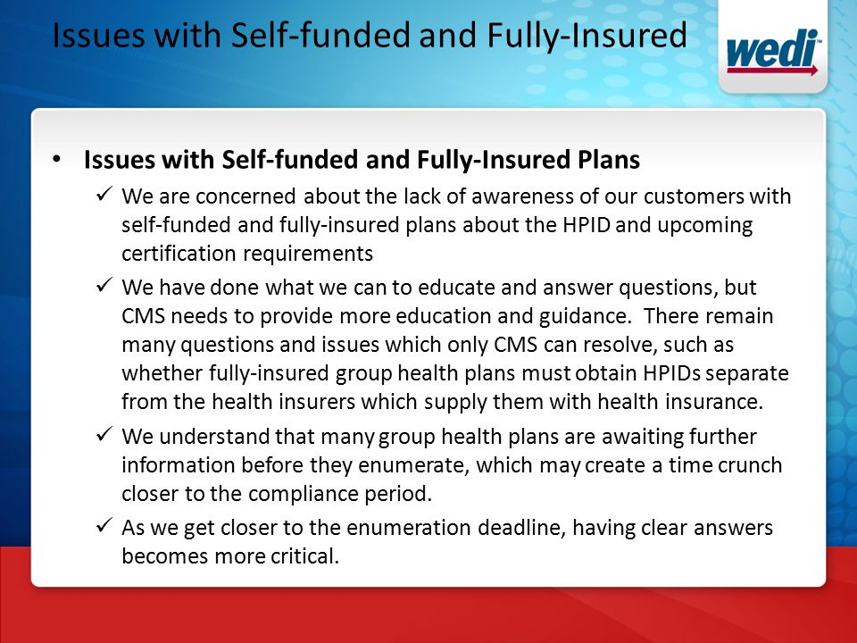 Issues with Self-funded and Fully-Insured Issues with Self-funded and Fully-Insured Plans We are concerned about the lack of awareness of our customers with self-funded and fully-insured plans about the HPID and upcoming certification requirements We have done what we can to educate and answer questions, but CMS needs to provide more education and guidance.