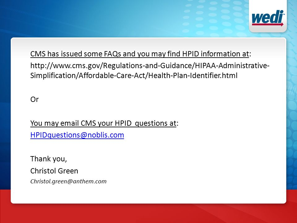 CMS has issued some FAQs and you may find HPID information at: http://www.cms.gov/Regulations-and-Guidance/HIPAA-Administrative- Simplification/Affordable-Care-Act/Health-Plan-Identifier.html Or You may email CMS your HPID questions at: HPIDquestions@noblis.com Thank you, Christol Green Christol.green@anthem.com