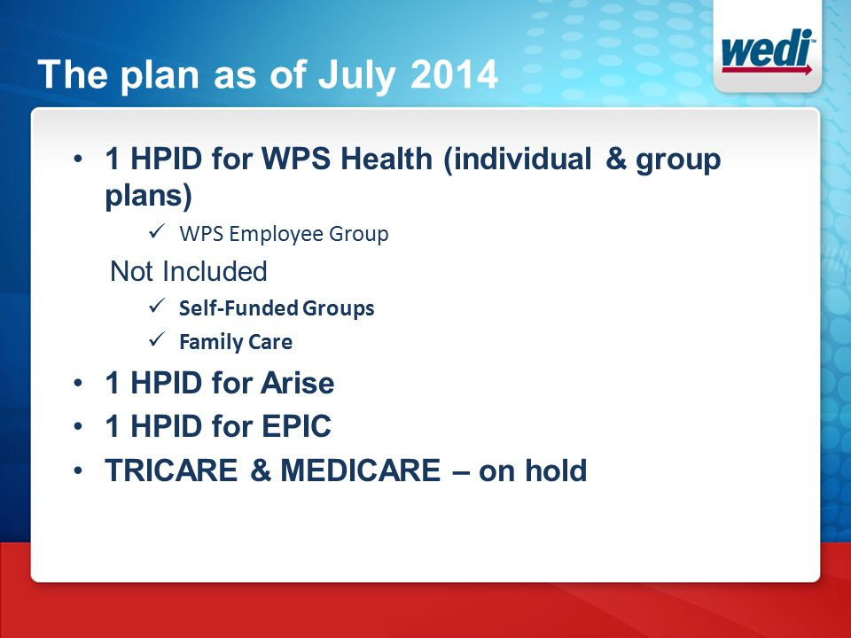 The plan as of July 2014 1 HPID for WPS Health (individual & group plans) WPS Employee Group Not Included Self-Funded Groups Family Care 1 HPID for Arise 1 HPID for EPIC TRICARE & MEDICARE – on hold
