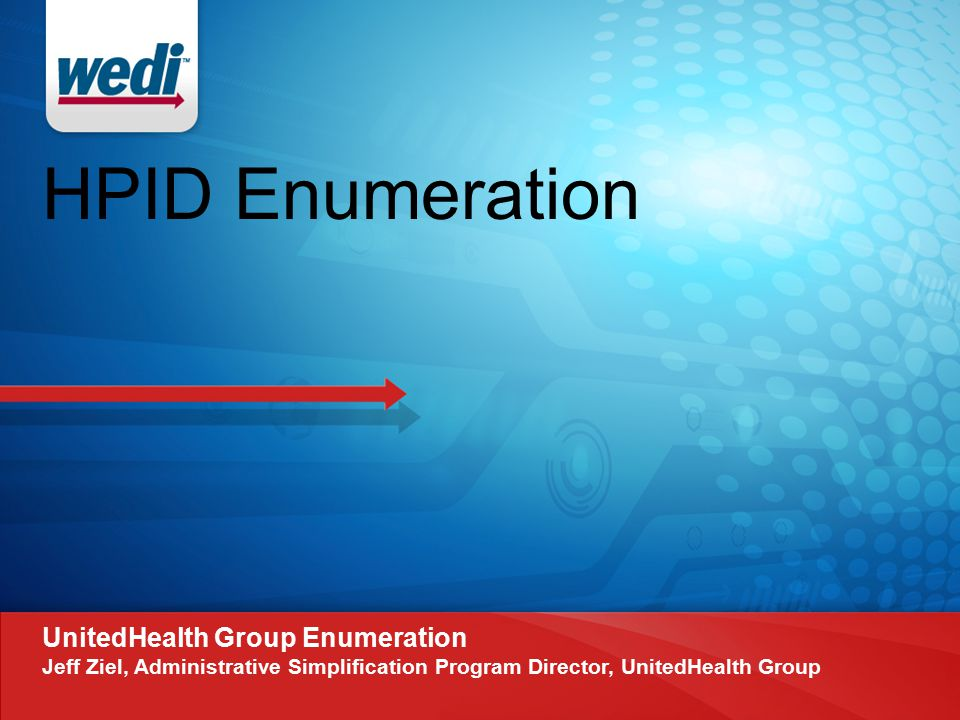 HPID Enumeration UnitedHealth Group Enumeration Jeff Ziel, Administrative Simplification Program Director, UnitedHealth Group