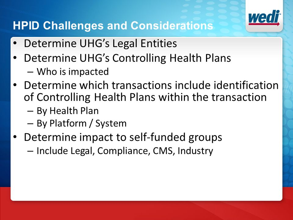 HPID Challenges and Considerations Determine UHG's Legal Entities Determine UHG's Controlling Health Plans – Who is impacted Determine which transactions include identification of Controlling Health Plans within the transaction – By Health Plan – By Platform / System Determine impact to self-funded groups – Include Legal, Compliance, CMS, Industry