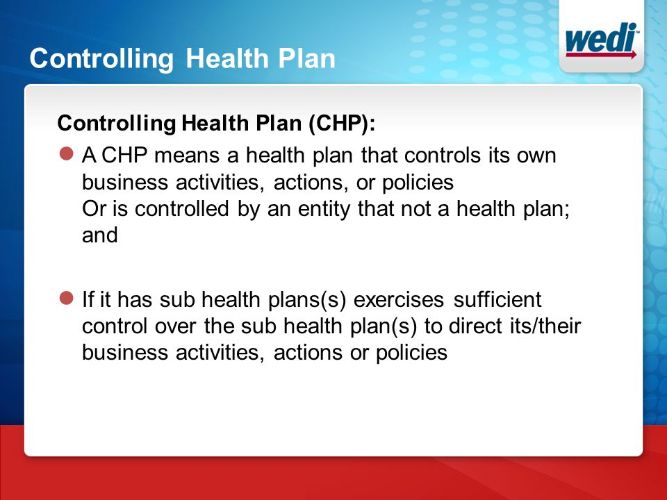 Controlling Health Plan Controlling Health Plan (CHP): ● A CHP means a health plan that controls its own business activities, actions, or policies Or is controlled by an entity that not a health plan; and ● If it has sub health plans(s) exercises sufficient control over the sub health plan(s) to direct its/their business activities, actions or policies