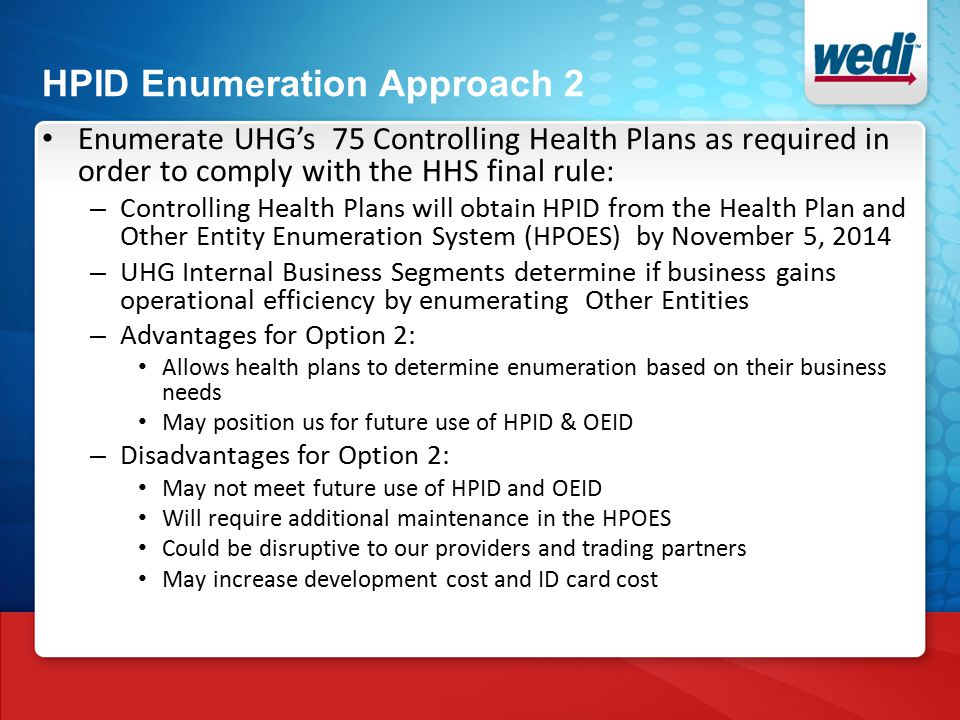 HPID Enumeration Approach 2 Enumerate UHG's 75 Controlling Health Plans as required in order to comply with the HHS final rule: – Controlling Health Plans will obtain HPID from the Health Plan and Other Entity Enumeration System (HPOES) by November 5, 2014 – UHG Internal Business Segments determine if business gains operational efficiency by enumerating Other Entities – Advantages for Option 2: Allows health plans to determine enumeration based on their business needs May position us for future use of HPID & OEID – Disadvantages for Option 2: May not meet future use of HPID and OEID Will require additional maintenance in the HPOES Could be disruptive to our providers and trading partners May increase development cost and ID card cost