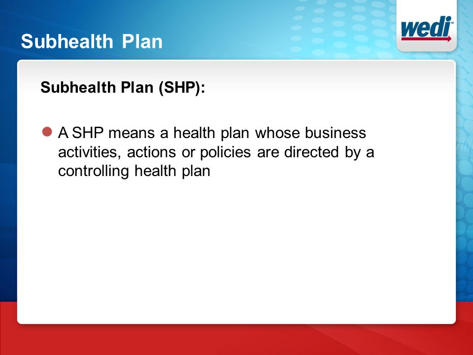 Subhealth Plan Subhealth Plan (SHP): ● A SHP means a health plan whose business activities, actions or policies are directed by a controlling health plan