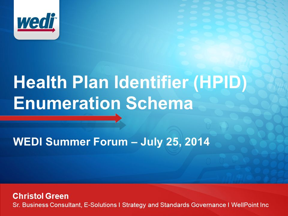 Health Plan Identifier (HPID) Enumeration Schema WEDI Summer Forum – July 25, 2014 Christol Green Sr.