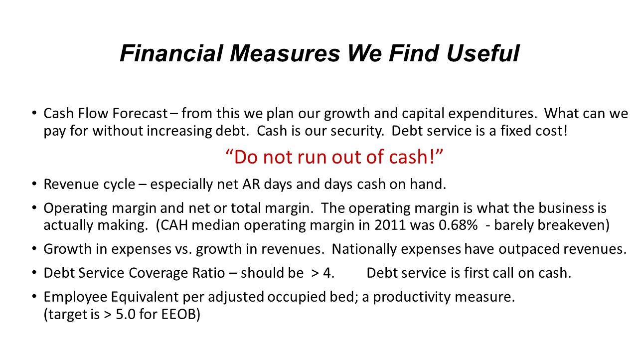 Financial Measures We Find Useful Cash Flow Forecast – from this we plan our growth and capital expenditures. What can we pay for without increasing d