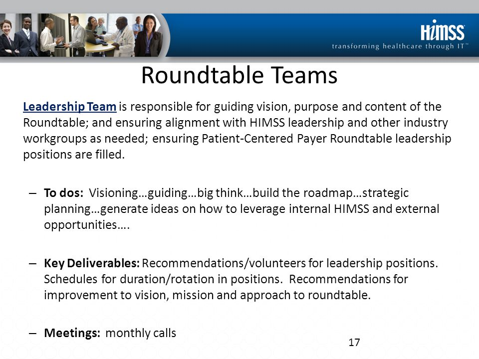 Roundtable Teams Leadership Team is responsible for guiding vision, purpose and content of the Roundtable; and ensuring alignment with HIMSS leadershi