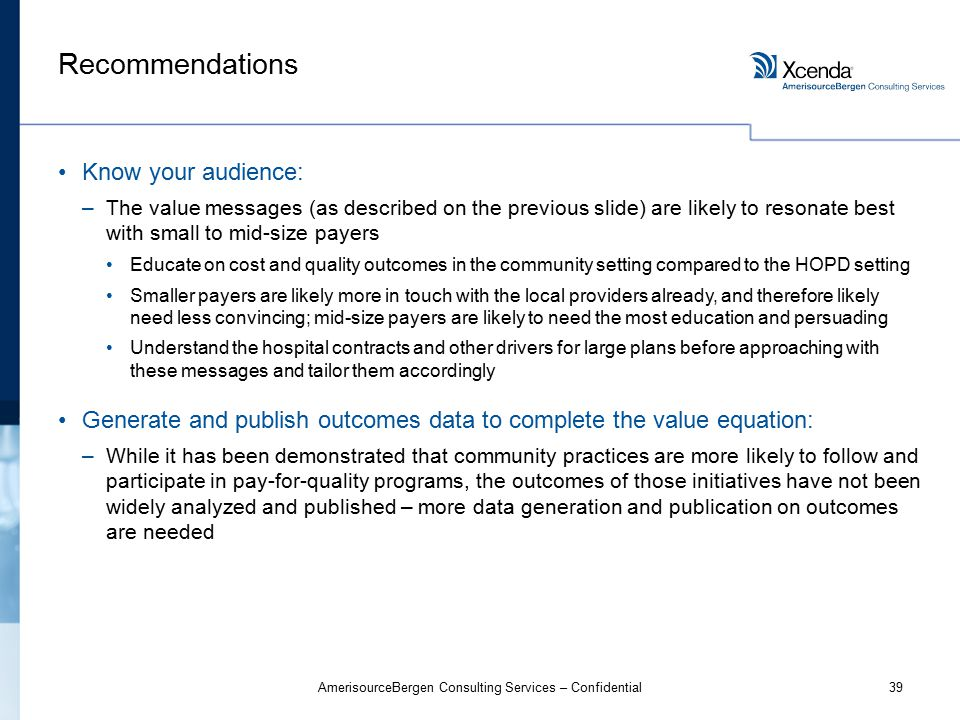39AmerisourceBergen Consulting Services – Confidential Recommendations Know your audience: –The value messages (as described on the previous slide) are likely to resonate best with small to mid-size payers Educate on cost and quality outcomes in the community setting compared to the HOPD setting Smaller payers are likely more in touch with the local providers already, and therefore likely need less convincing; mid-size payers are likely to need the most education and persuading Understand the hospital contracts and other drivers for large plans before approaching with these messages and tailor them accordingly Generate and publish outcomes data to complete the value equation: –While it has been demonstrated that community practices are more likely to follow and participate in pay-for-quality programs, the outcomes of those initiatives have not been widely analyzed and published – more data generation and publication on outcomes are needed
