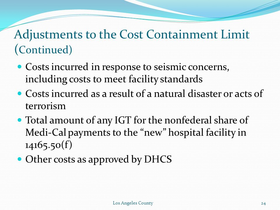 Adjustments to the Cost Containment Limit ( Continued) Costs incurred in response to seismic concerns, including costs to meet facility standards Costs incurred as a result of a natural disaster or acts of terrorism Total amount of any IGT for the nonfederal share of Medi-Cal payments to the new hospital facility in 14165.50(f) Other costs as approved by DHCS Los Angeles County24