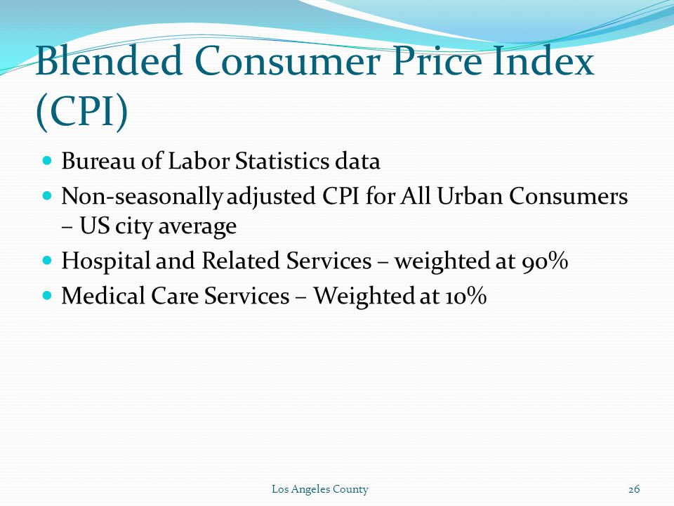 Blended Consumer Price Index (CPI) Bureau of Labor Statistics data Non-seasonally adjusted CPI for All Urban Consumers – US city average Hospital and Related Services – weighted at 90% Medical Care Services – Weighted at 10% Los Angeles County26