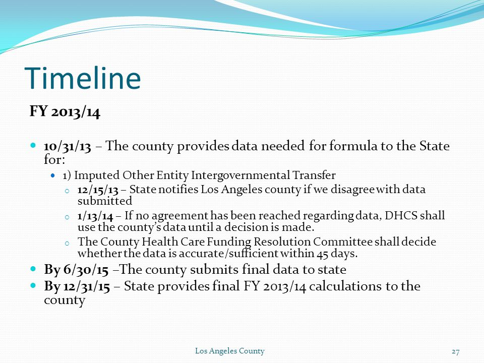 Timeline FY 2013/14 10/31/13 – The county provides data needed for formula to the State for: 1) Imputed Other Entity Intergovernmental Transfer o 12/15/13 – State notifies Los Angeles county if we disagree with data submitted o 1/13/14 – If no agreement has been reached regarding data, DHCS shall use the county's data until a decision is made.