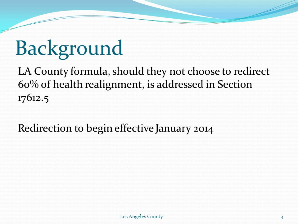 Background LA County formula, should they not choose to redirect 60% of health realignment, is addressed in Section 17612.5 Redirection to begin effective January 2014 Los Angeles County3