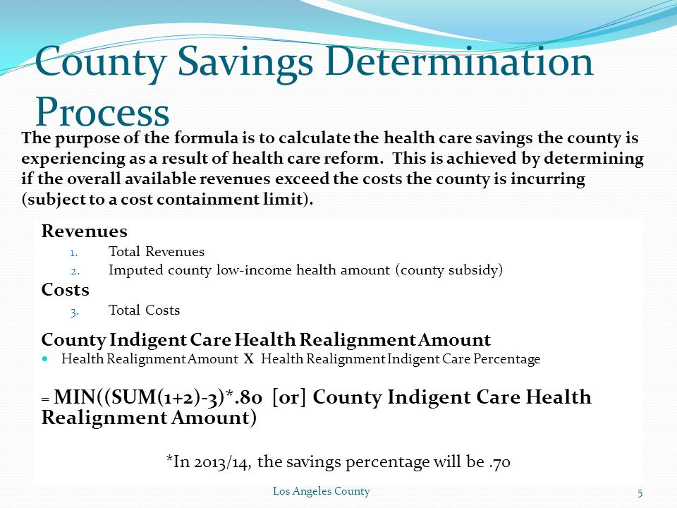 County Savings Determination Process The purpose of the formula is to calculate the health care savings the county is experiencing as a result of health care reform.
