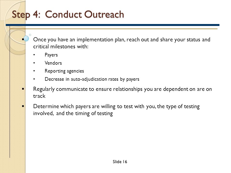 Step 4: Conduct Outreach  Once you have an implementation plan, reach out and share your status and critical milestones with: Payers Vendors Reporting agencies Decrease in auto-adjudication rates by payers  Regularly communicate to ensure relationships you are dependent on are on track  Determine which payers are willing to test with you, the type of testing involved, and the timing of testing Slide 16