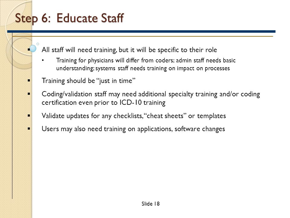 Step 6: Educate Staff  All staff will need training, but it will be specific to their role Training for physicians will differ from coders; admin staff needs basic understanding; systems staff needs training on impact on processes  Training should be just in time  Coding/validation staff may need additional specialty training and/or coding certification even prior to ICD-10 training  Validate updates for any checklists, cheat sheets or templates  Users may also need training on applications, software changes Slide 18