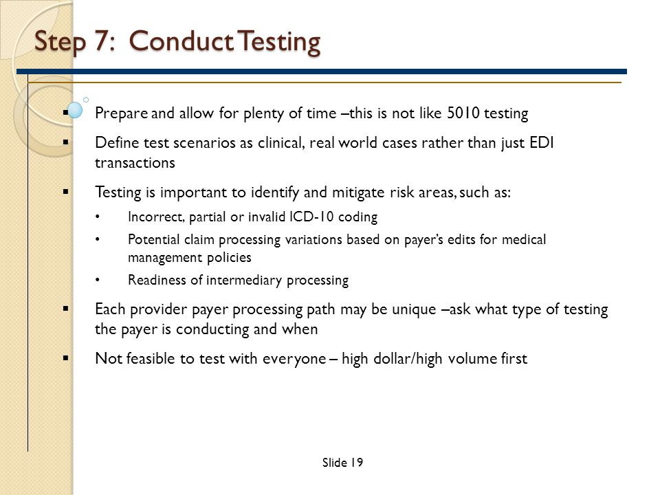 Step 7: Conduct Testing  Prepare and allow for plenty of time –this is not like 5010 testing  Define test scenarios as clinical, real world cases rather than just EDI transactions  Testing is important to identify and mitigate risk areas, such as: Incorrect, partial or invalid ICD-10 coding Potential claim processing variations based on payer's edits for medical management policies Readiness of intermediary processing  Each provider payer processing path may be unique –ask what type of testing the payer is conducting and when  Not feasible to test with everyone – high dollar/high volume first Slide 19