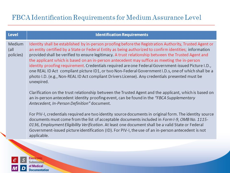 FBCA Identification Requirements for Medium Assurance Level LevelIdentification Requirements Medium (all policies) Identity shall be established by in-person proofing before the Registration Authority, Trusted Agent or an entity certified by a State or Federal Entity as being authorized to confirm identities; information provided shall be verified to ensure legitimacy.