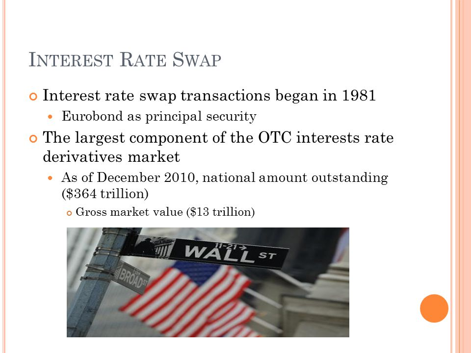 I NTEREST R ATE S WAP Interest rate swap transactions began in 1981 Eurobond as principal security The largest component of the OTC interests rate derivatives market As of December 2010, national amount outstanding ($364 trillion) Gross market value ($13 trillion)