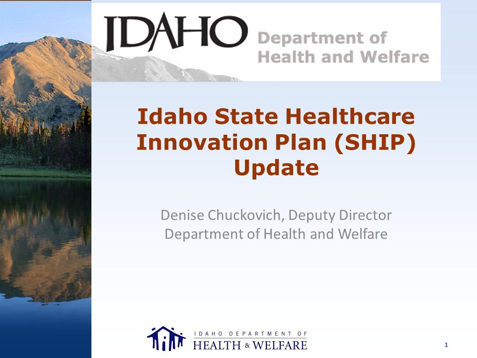 Idaho State Healthcare Innovation Plan (SHIP) Update Denise Chuckovich, Deputy Director Department of Health and Welfare 1