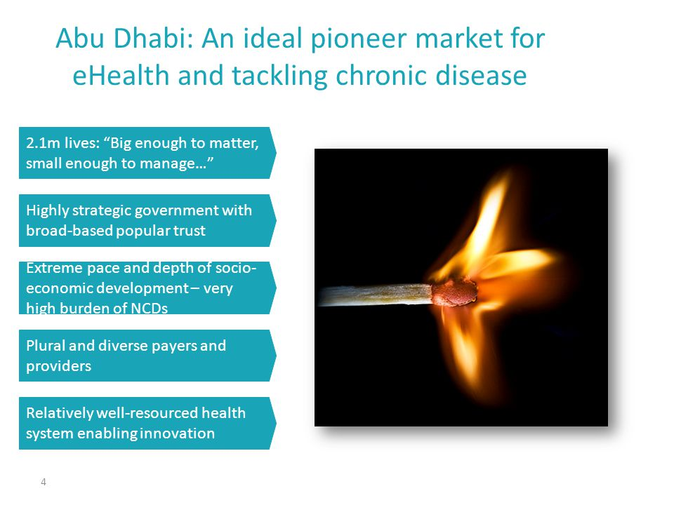 Abu Dhabi: An ideal pioneer market for eHealth and tackling chronic disease 4 2.1m lives: Big enough to matter, small enough to manage… Highly strategic government with broad-based popular trust Extreme pace and depth of socio- economic development – very high burden of NCDs Plural and diverse payers and providers Relatively well-resourced health system enabling innovation