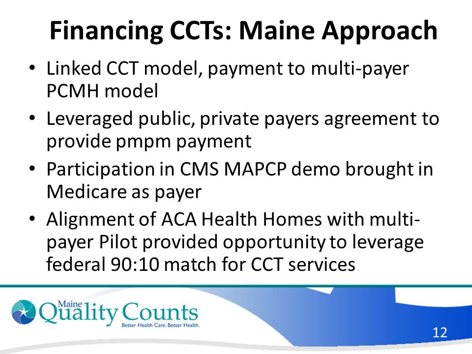 Financing CCTs: Maine Approach Linked CCT model, payment to multi-payer PCMH model Leveraged public, private payers agreement to provide pmpm payment Participation in CMS MAPCP demo brought in Medicare as payer Alignment of ACA Health Homes with multi- payer Pilot provided opportunity to leverage federal 90:10 match for CCT services 12