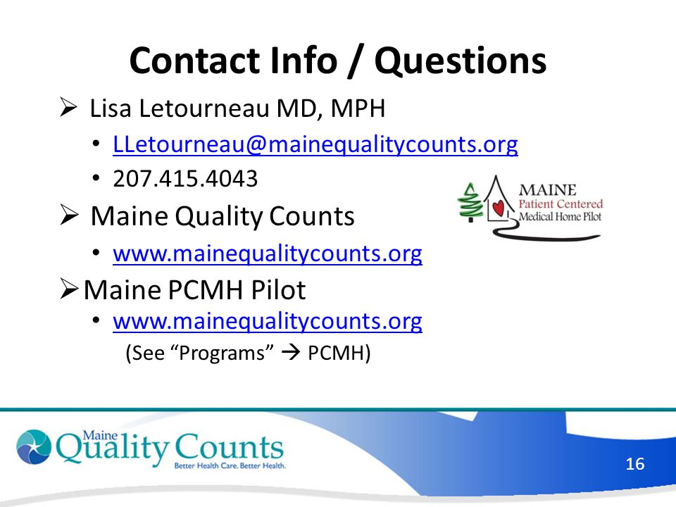 Contact Info / Questions  Lisa Letourneau MD, MPH LLetourneau@mainequalitycounts.org 207.415.4043  Maine Quality Counts www.mainequalitycounts.org  Maine PCMH Pilot www.mainequalitycounts.org (See Programs  PCMH) 16