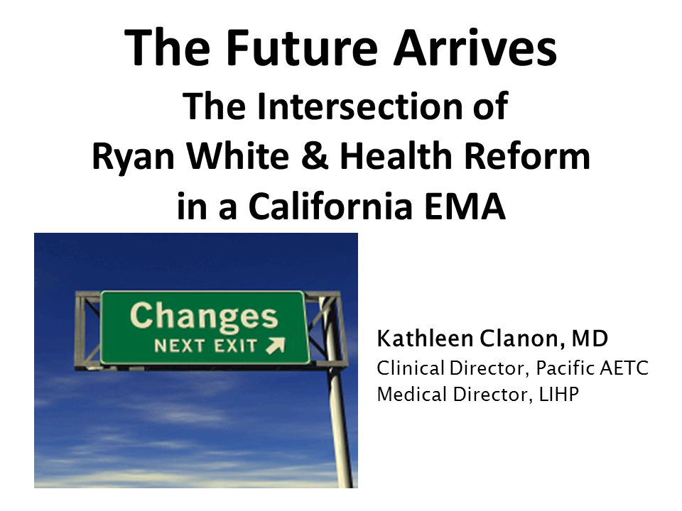 The Future Arrives The Intersection of Ryan White & Health Reform in a California EMA Kathleen Clanon, MD Clinical Director, Pacific AETC Medical Director, LIHP
