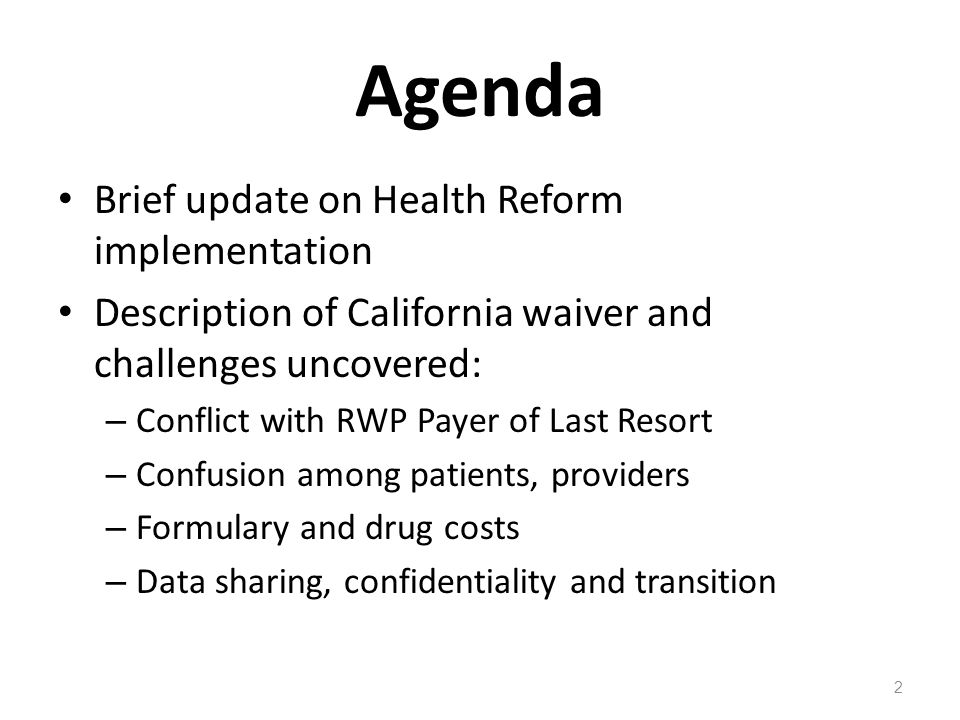 Agenda Brief update on Health Reform implementation Description of California waiver and challenges uncovered: – Conflict with RWP Payer of Last Resort – Confusion among patients, providers – Formulary and drug costs – Data sharing, confidentiality and transition 2